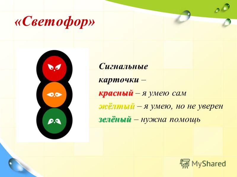 «Светофор» Сигнальные карточки – красный красный – я умею сам жёлтый жёлтый – я умею, но не уверен зелёный зелёный – нужна помощь