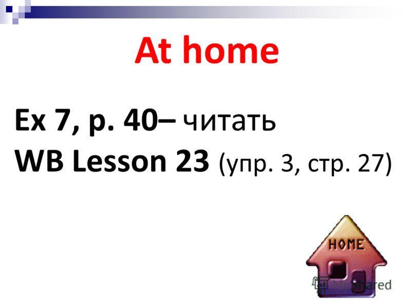 At home Ex 7, p. 40– читать WB Lesson 23 (упр. 3, стр. 27)