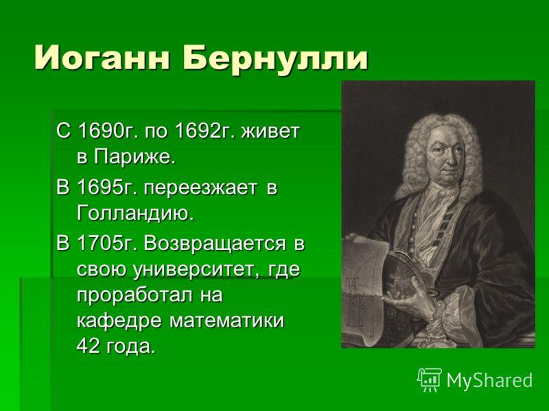 Иоганн Бернулли С 1690г. по 1692г. живет в Париже. В 1695г. переезжает в Голландию. В 1705г. Возвращается в свою университет, где проработал на кафедре математики 42 года.