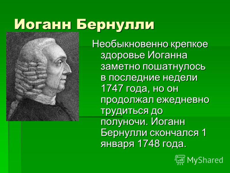 Иоганн Бернулли Необыкновенно крепкое здоровье Иоганна заметно пошатнулось в последние недели 1747 года, но он продолжал ежедневно трудиться до полуночи. Иоганн Бернулли скончался 1 января 1748 года.