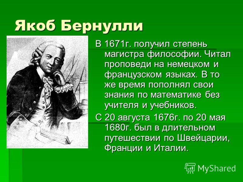 Якоб Бернулли В 1671г. получил степень магистра философии. Читал проповеди на немецком и французском языках. В то же время пополнял свои знания по математике без учителя и учебников. С 20 августа 1676г. по 20 мая 1680г. был в длительном путешествии п