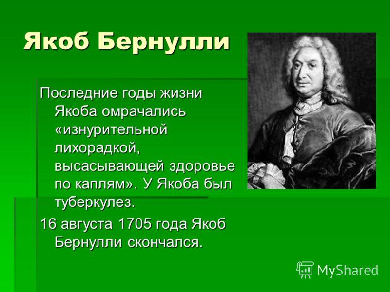 Якоб Бернулли Последние годы жизни Якоба омрачались «изнурительной лихорадкой, высасывающей здоровье по каплям». У Якоба был туберкулез. 16 августа 1705 года Якоб Бернулли скончался.