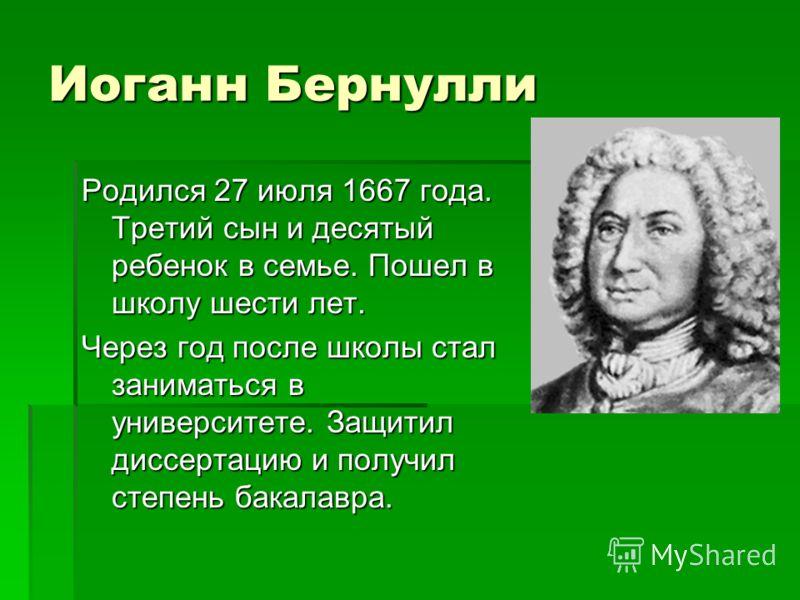 Иоганн Бернулли Родился 27 июля 1667 года. Третий сын и десятый ребенок в семье. Пошел в школу шести лет. Через год после школы стал заниматься в университете. Защитил диссертацию и получил степень бакалавра.