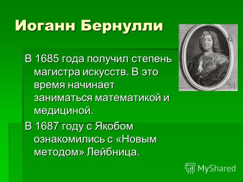 Иоганн Бернулли В 1685 года получил степень магистра искусств. В это время начинает заниматься математикой и медициной. В 1687 году с Якобом ознакомились с «Новым методом» Лейбница.