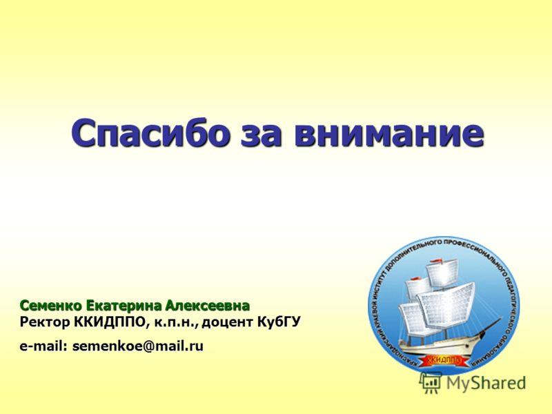 Спасибо за внимание Семенко Екатерина Алексеевна Ректор ККИДППО, к.п.н., доцент КубГУ e-mail: semenkoe@mail.ru