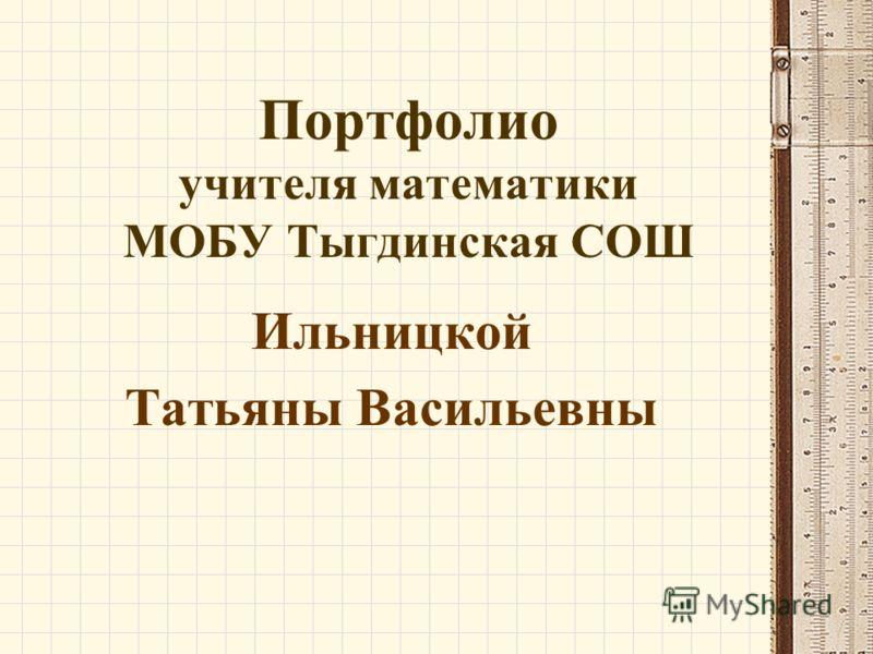 Портфолио учителя математики МОБУ Тыгдинская СОШ Ильницкой Татьяны Васильевны