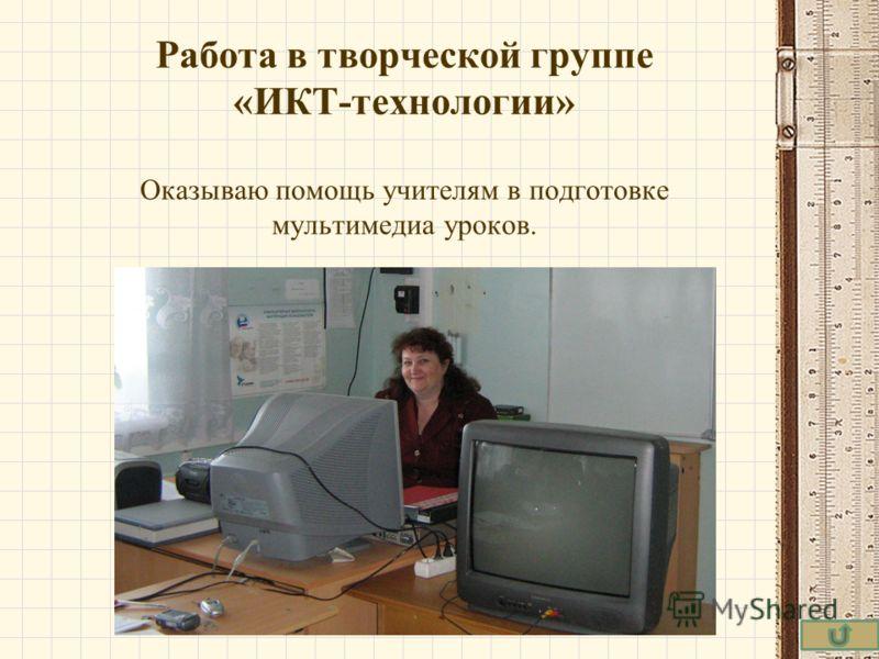 Работа в творческой группе «ИКТ-технологии» Оказываю помощь учителям в подготовке мультимедиа уроков.