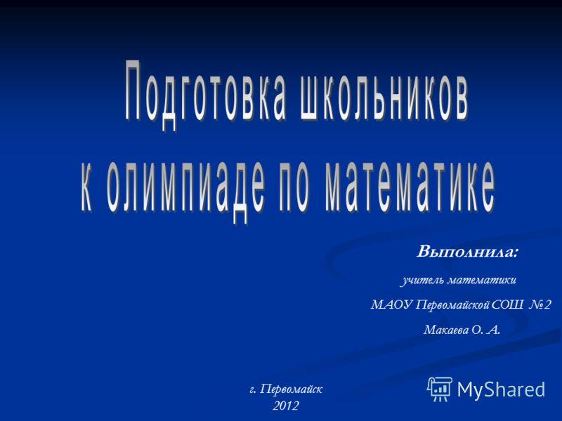Выполнила: учитель математики МАОУ Первомайской СОШ 2 Макаева О. А. г. Первомайск 2012