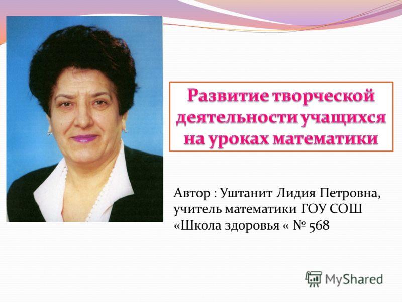 Автор : Уштанит Лидия Петровна, учитель математики ГОУ СОШ «Школа здоровья « 568