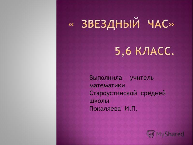 Выполнила учитель математики Староустинской средней школы Покаляева И.П.