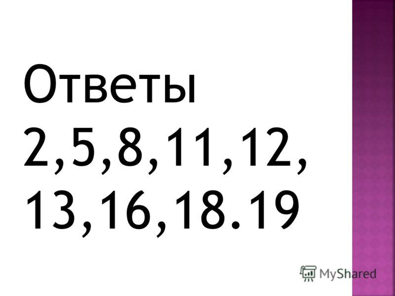 Ответы 2,5,8,11,12, 13,16,18.19