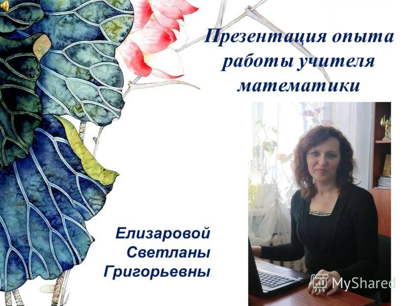 Презентация опыта работы учителя математики Елизаровой Светланы Григорьевны