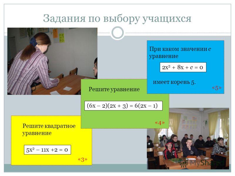Задания по выбору учащихся Решите квадратное уравнение Решите уравнение (6х – 2)(2х + 3) = 6(2х – 1) 5х 2 – 11х +2 = 0 При каком значении с уравнение 2х 2 + 8х + с = 0 имеет корень 5. «3» «4» «5»
