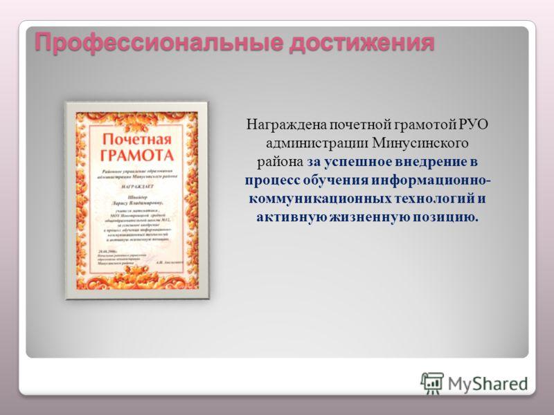 Профессиональные достижения Награждена почетной грамотой РУО администрации Минусинского района за успешное внедрение в процесс обучения информационно- коммуникационных технологий и активную жизненную позицию.