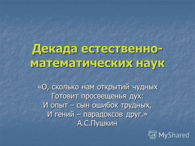 Декада естественно- математических наук «О, сколько нам открытий чудных Готовит просвещенья дух: И опыт – сын ошибок трудных, И гений – парадоксов друг.» А.С.Пушкин