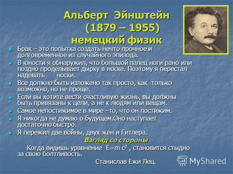 Альберт Эйнштейн (1879 – 1955) немецкий физик Брак – это попытка создать нечто прочное и долговременное из случайного эпизода. Брак – это попытка создать нечто прочное и долговременное из случайного эпизода. В юности я обнаружил, что большой палец но