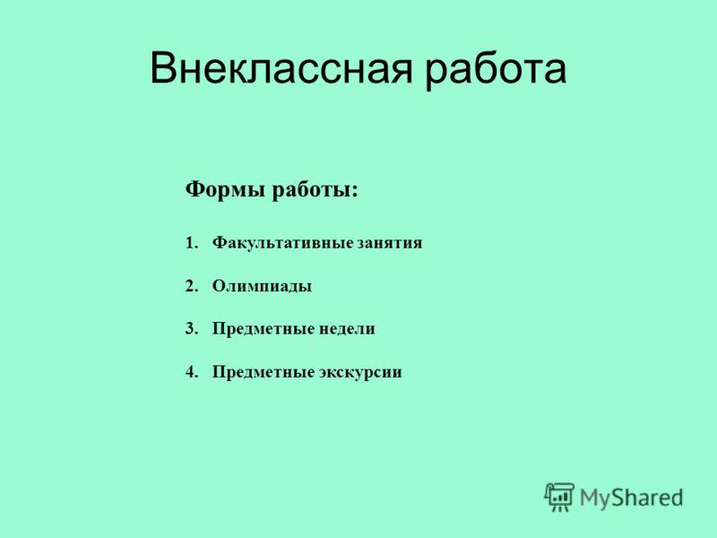 Внеклассная работа Формы работы: 1.Факультативные занятия 2.Олимпиады 3.Предметные недели 4.Предметные экскурсии