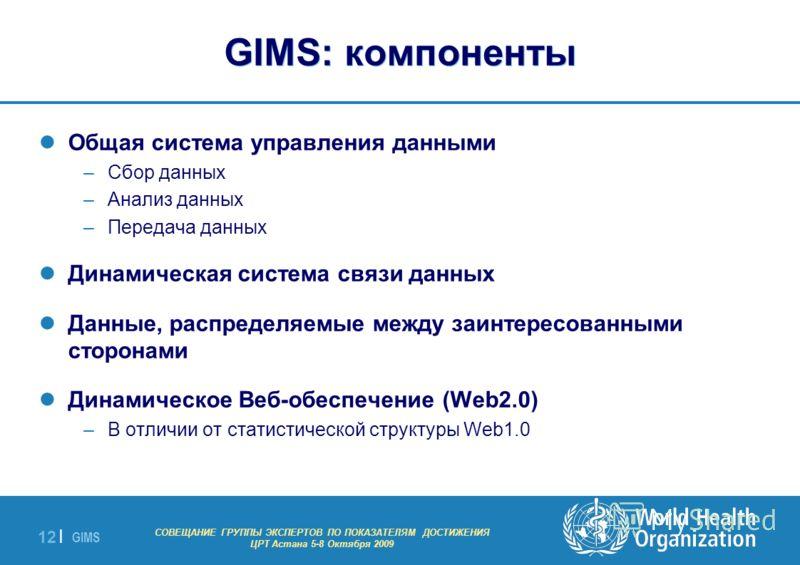 GIMS - EXPERT GROUP MEETING ON MDG INDICATORS Astana 5-8 October 2009 12 | GIMS: компоненты Общая система управления данными –Сбор данных –Анализ данных –Передача данных Динамическая система связи данных Данные, распределяемые между заинтересованными