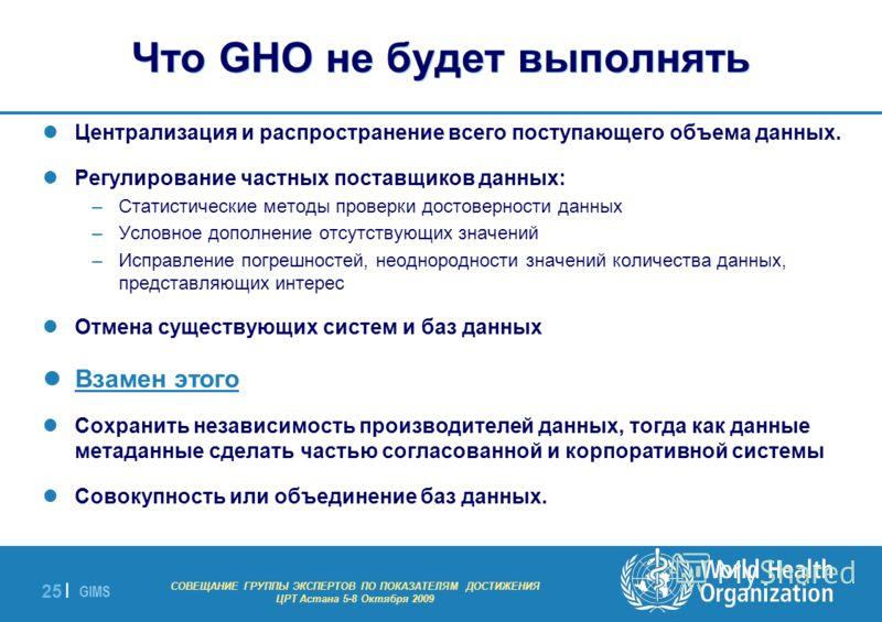 GIMS - EXPERT GROUP MEETING ON MDG INDICATORS Astana 5-8 October 2009 25 | Что GHO не будет выполнять Централизация и распространение всего поступающего объема данных. Регулирование частных поставщиков данных: –Статистические методы проверки достовер