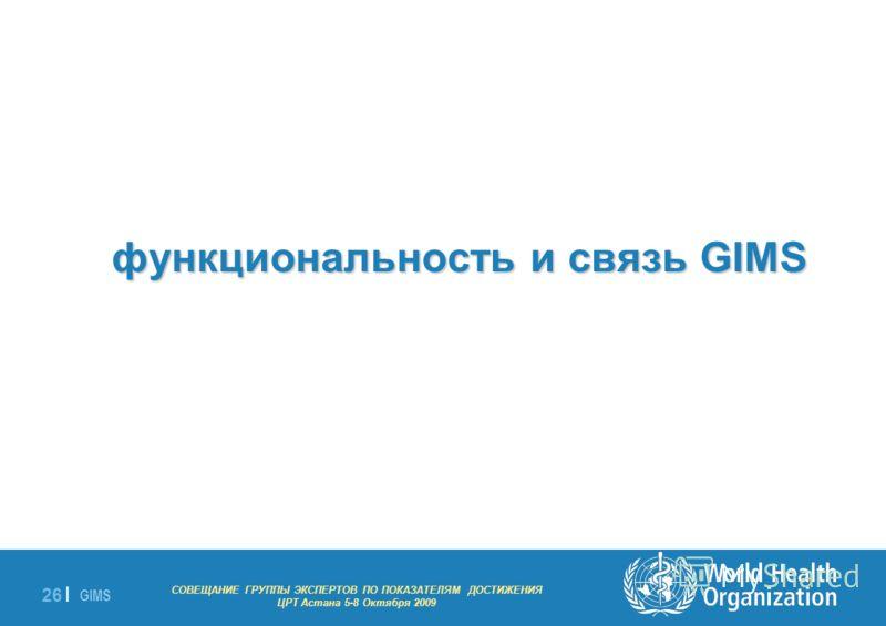 GIMS - EXPERT GROUP MEETING ON MDG INDICATORS Astana 5-8 October 2009 26 | функциональность и связь GIMS СОВЕЩАНИЕ ГРУППЫ ЭКСПЕРТОВ ПО ПОКАЗАТЕЛЯМ ДОСТИЖЕНИЯ ЦРТ Астана 5-8 Октября 2009