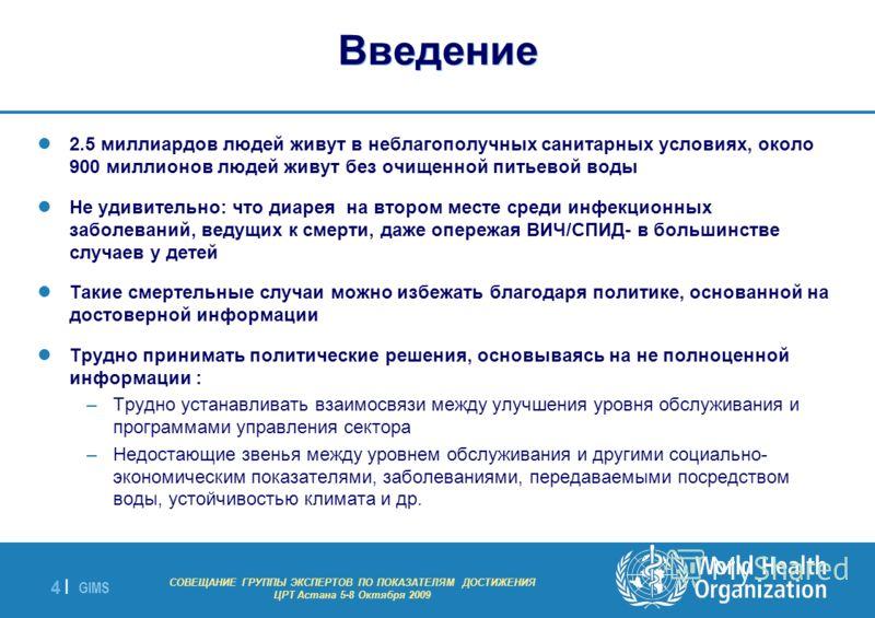 GIMS - EXPERT GROUP MEETING ON MDG INDICATORS Astana 5-8 October 2009 4 |4 | Введение 2.5 миллиардов людей живут в неблагополучных санитарных условиях, около 900 миллионов людей живут без очищенной питьевой воды Не удивительно: что диарея на втором м