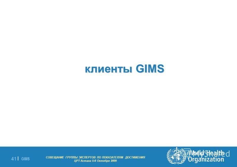 GIMS - EXPERT GROUP MEETING ON MDG INDICATORS Astana 5-8 October 2009 41 | клиенты GIMS клиенты GIMS СОВЕЩАНИЕ ГРУППЫ ЭКСПЕРТОВ ПО ПОКАЗАТЕЛЯМ ДОСТИЖЕНИЯ ЦРТ Астана 5-8 Октября 2009