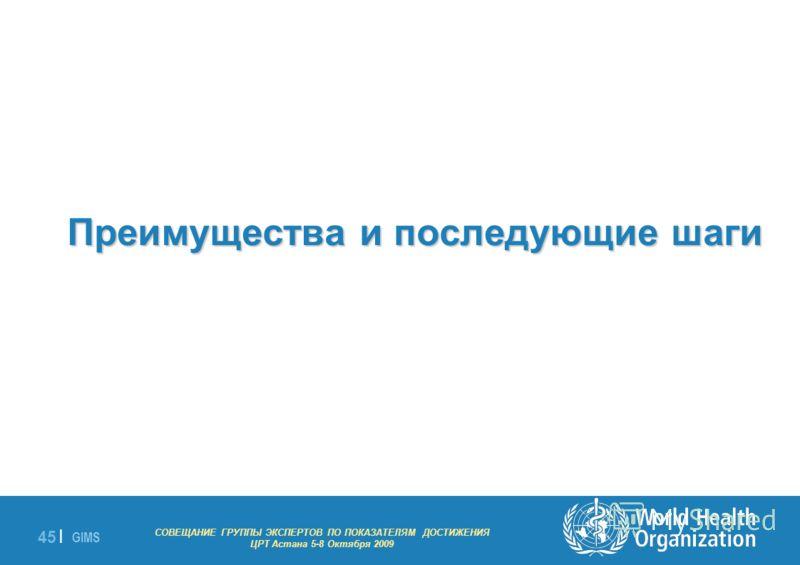 GIMS - EXPERT GROUP MEETING ON MDG INDICATORS Astana 5-8 October 2009 45 | Преимущества и последующие шаги СОВЕЩАНИЕ ГРУППЫ ЭКСПЕРТОВ ПО ПОКАЗАТЕЛЯМ ДОСТИЖЕНИЯ ЦРТ Астана 5-8 Октября 2009