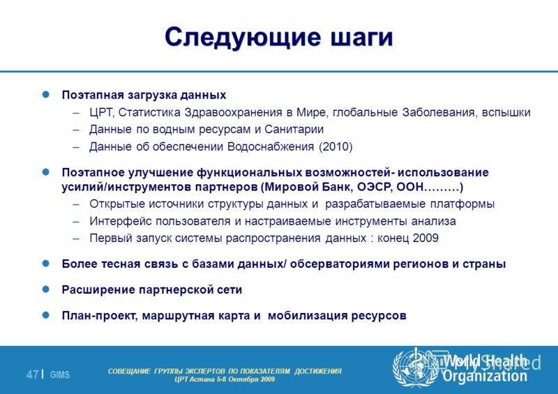 GIMS - EXPERT GROUP MEETING ON MDG INDICATORS Astana 5-8 October 2009 47 | Поэтапная загрузка данных –ЦРТ, Статистика Здравоохранения в Мире, глобальные Заболевания, вспышки –Данные по водным ресурсам и Санитарии –Данные об обеспечении Водоснабжения