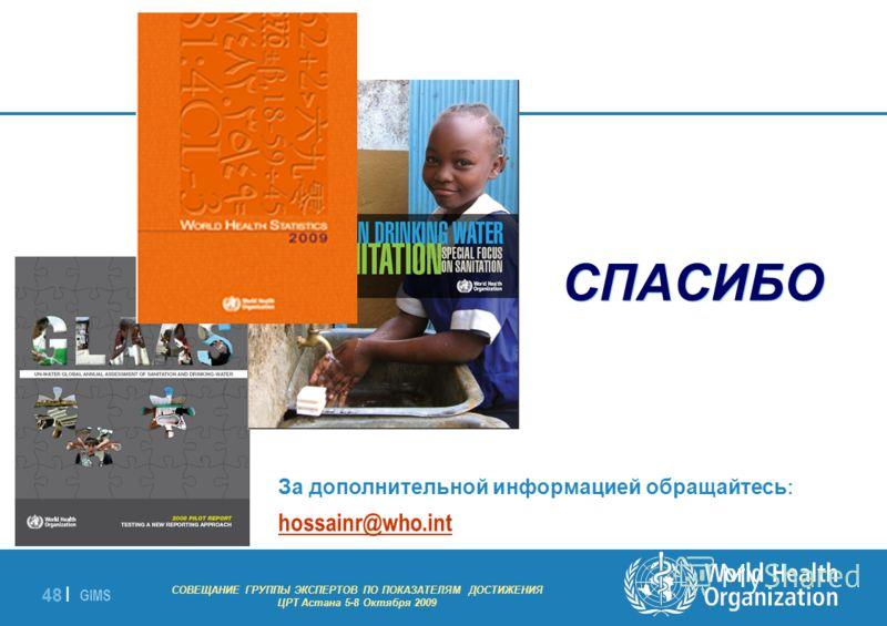 GIMS - EXPERT GROUP MEETING ON MDG INDICATORS Astana 5-8 October 2009 48 | СПАСИБО За дополнительной информацией обращайтесь : hossainr@who.int СОВЕЩАНИЕ ГРУППЫ ЭКСПЕРТОВ ПО ПОКАЗАТЕЛЯМ ДОСТИЖЕНИЯ ЦРТ Астана 5-8 Октября 2009