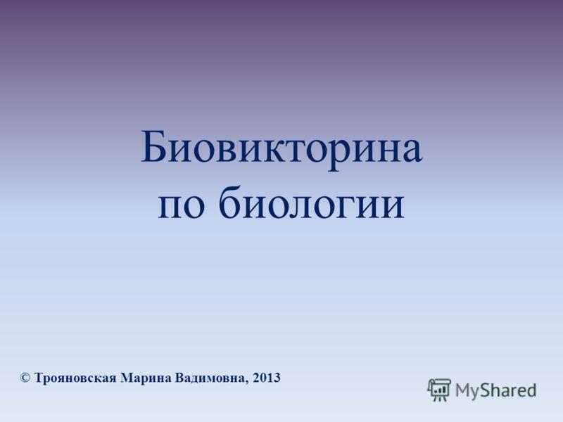 Биовикторина по биологии © Трояновская Марина Вадимовна, 2013