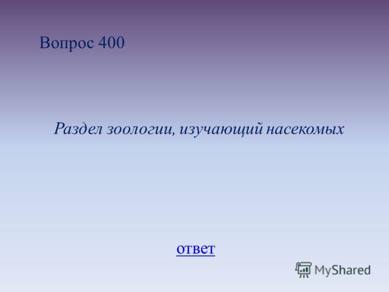 Вопрос 400 Раздел зоологии, изучающий насекомых ответ