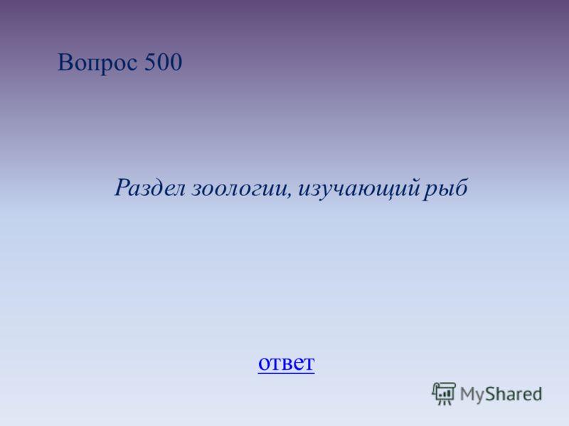 Вопрос 500 Раздел зоологии, изучающий рыб ответ