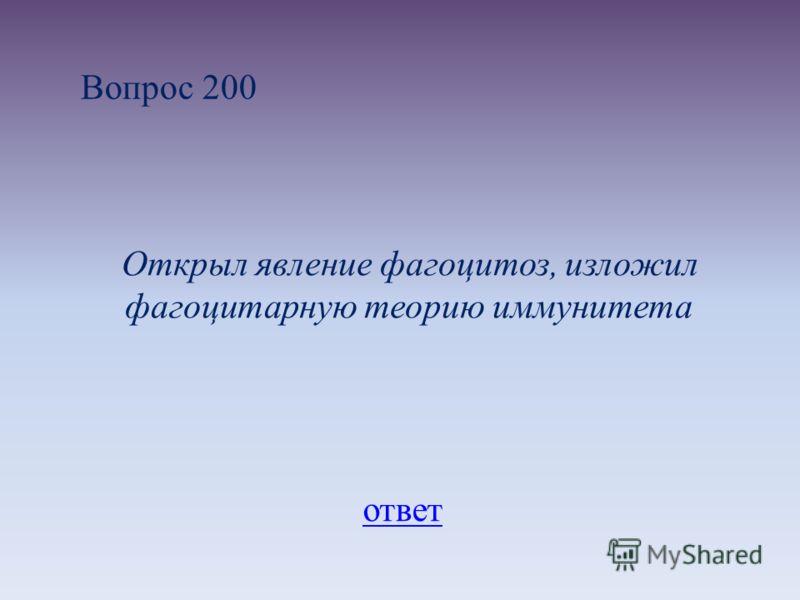 Вопрос 200 Открыл явление фагоцитоз, изложил фагоцитарную теорию иммунитета ответ