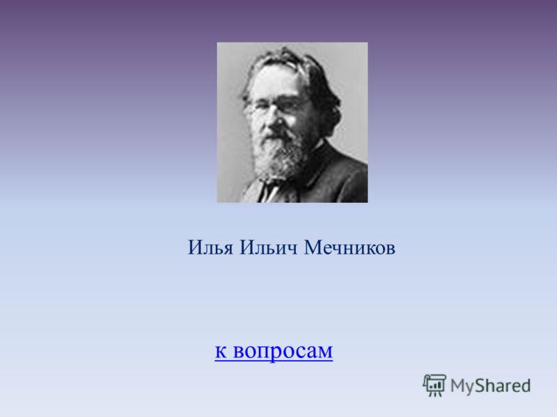 к вопросам Илья Ильич Мечников