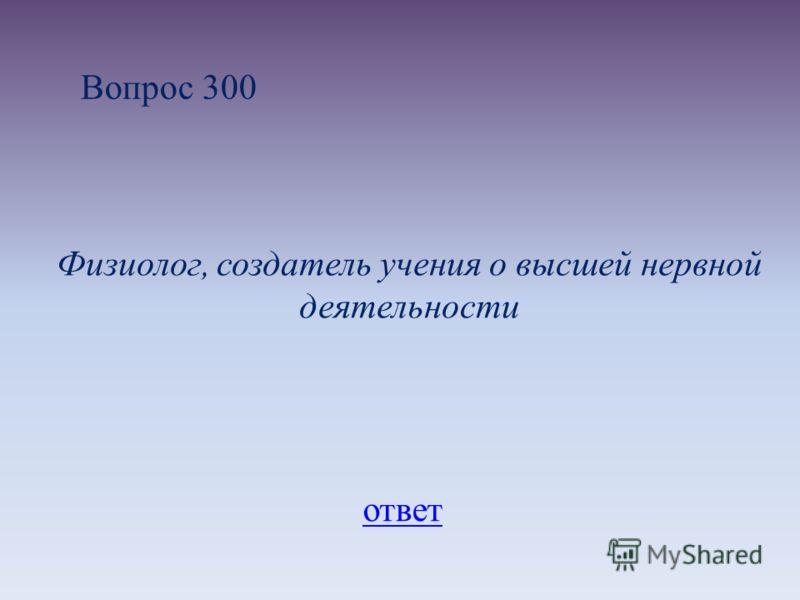 Вопрос 300 Физиолог, создатель учения о высшей нервной деятельности ответ