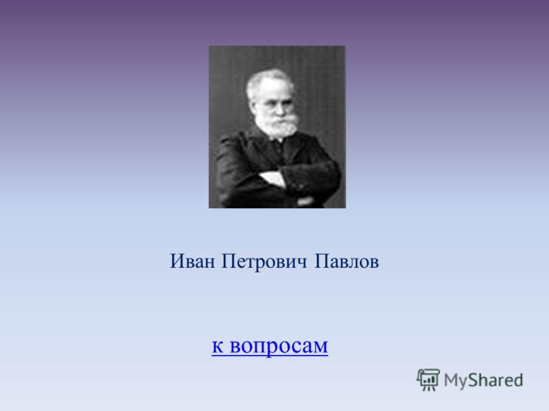 к вопросам Иван Петрович Павлов