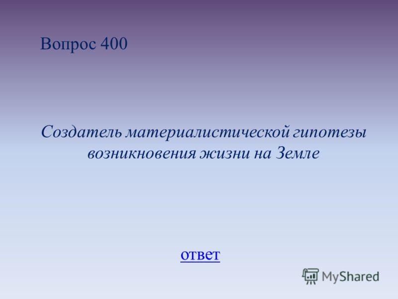 Вопрос 400 Создатель материалистической гипотезы возникновения жизни на Земле ответ