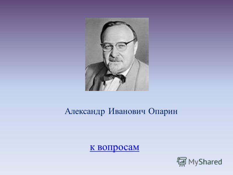к вопросам Александр Иванович Опарин