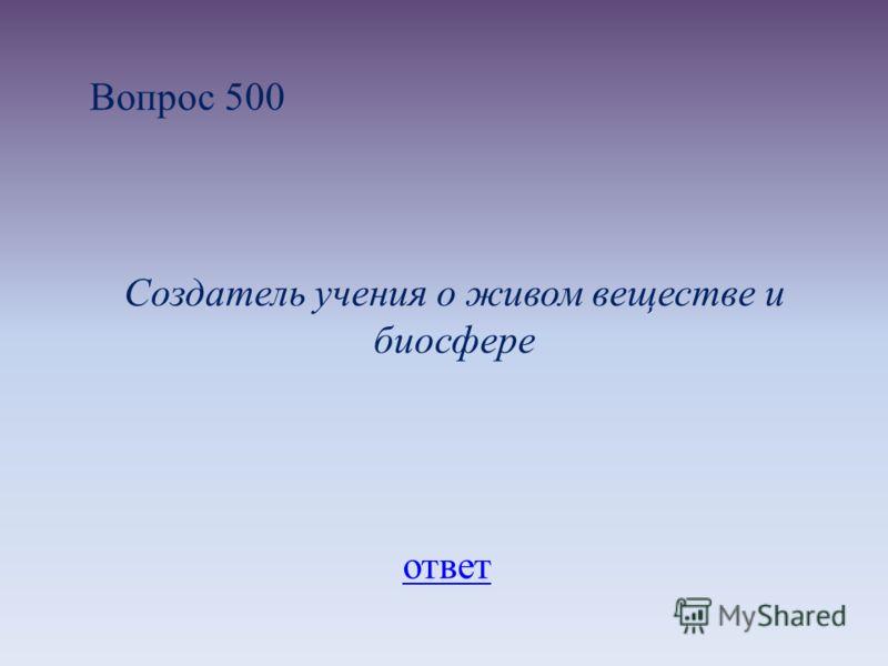 Вопрос 500 Создатель учения о живом веществе и биосфере ответ