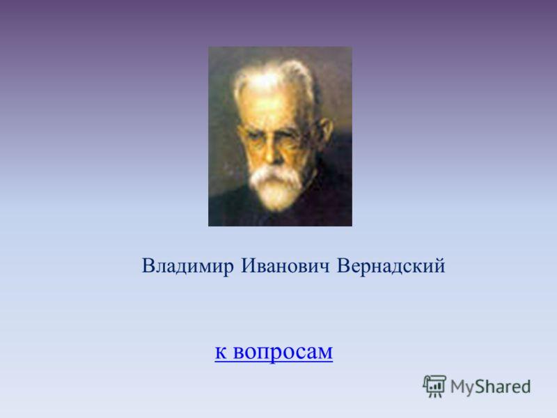 к вопросам Владимир Иванович Вернадский