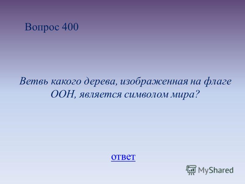 Вопрос 400 Ветвь какого дерева, изображенная на флаге ООН, является символом мира? ответ