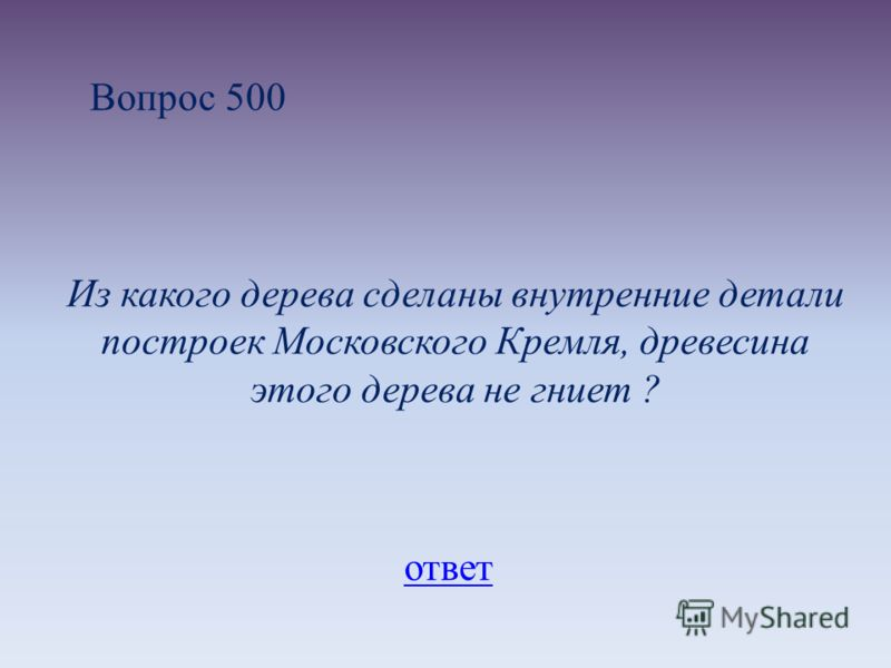 Вопрос 500 Из какого дерева сделаны внутренние детали построек Московского Кремля, древесина этого дерева не гниет ? ответ