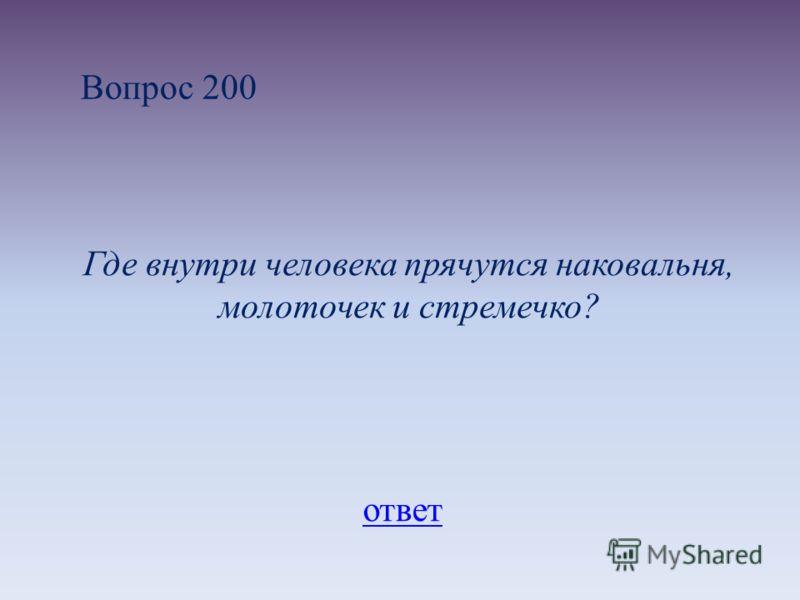 Вопрос 200 Где внутри человека прячутся наковальня, молоточек и стремечко? ответ