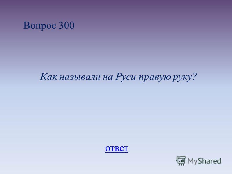 Вопрос 300 Как называли на Руси правую руку? ответ