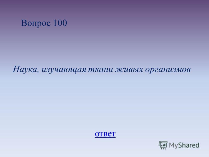 Вопрос 100 Наука, изучающая ткани живых организмов ответ