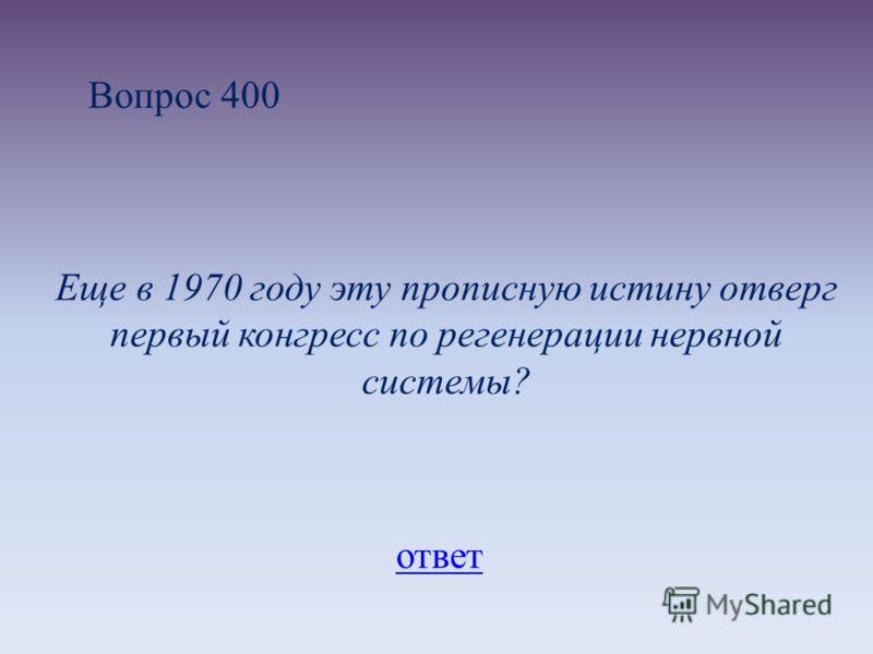 Вопрос 400 Еще в 1970 году эту прописную истину отверг первый конгресс по регенерации нервной системы? ответ
