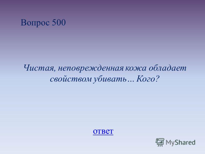 Вопрос 500 Чистая, неповрежденная кожа обладает свойством убивать… Кого? ответ