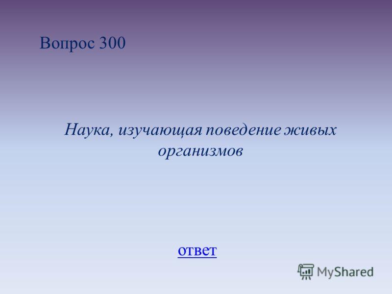 Вопрос 300 Наука, изучающая поведение живых организмов ответ