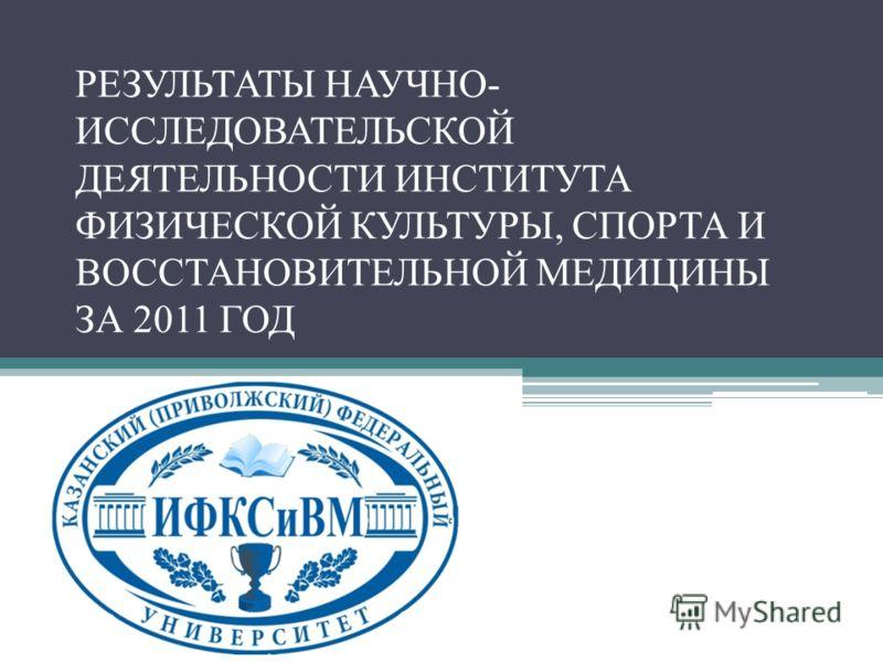 РЕЗУЛЬТАТЫ НАУЧНО- ИССЛЕДОВАТЕЛЬСКОЙ ДЕЯТЕЛЬНОСТИ ИНСТИТУТА ФИЗИЧЕСКОЙ КУЛЬТУРЫ, СПОРТА И ВОССТАНОВИТЕЛЬНОЙ МЕДИЦИНЫ ЗА 2011 ГОД