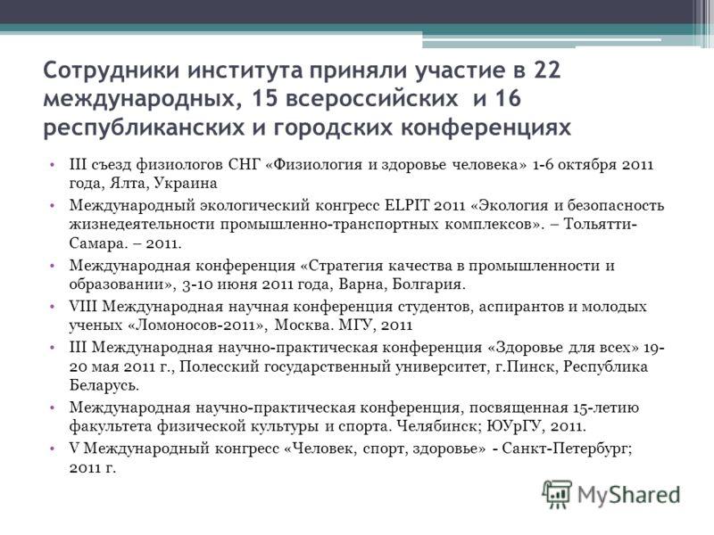 Сотрудники института приняли участие в 22 международных, 15 всероссийских и 16 республиканских и городских конференциях III съезд физиологов СНГ «Физиология и здоровье человека» 1-6 октября 2011 года, Ялта, Украина Международный экологический конгрес